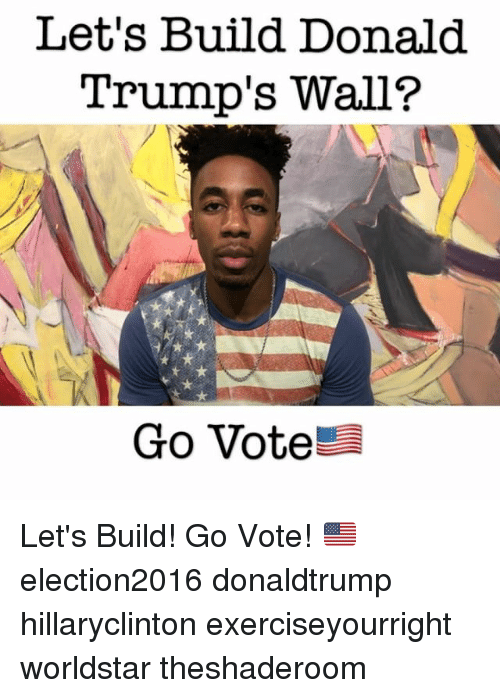 Funny Go Vote Meme : Let s build donald trump wall go vote