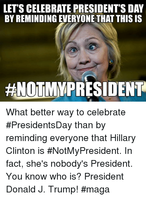 Hillary Clinton, Trump, and Clinton: LET'S CELEBRATE PRESIDENT'SDAY  BY REMINDING EVERYONE THAT THIS IS  HNOTMY PRESIDENT What better way to celebrate #PresidentsDay than by reminding everyone that Hillary Clinton is #NotMyPresident.  In fact, she's nobody's President.  You know who is?  President Donald J. Trump!  #maga