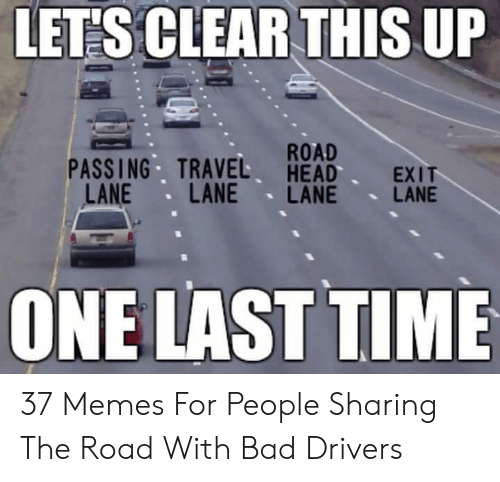 Bad Driver Meme: LETS CLEAR THIS UP  ROAD  PASSING TRAVEL HEAD EXIT  LANE LANE LANE LANE  ONE LAST TIME 37 Memes For People Sharing The Road With Bad Drivers