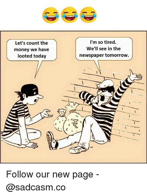 Memes, Money, and Today: Let's count the  money we have  looted today  I'm so tired.  We'll see in the  newspaper tomorrow. Follow our new page - @sadcasm.co