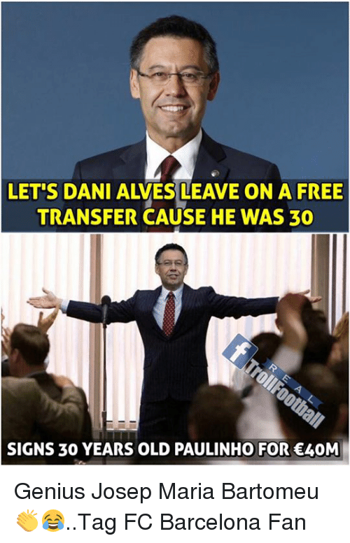 Barcelona, Memes, and FC Barcelona: LET'S DANI ALVES LEAVE ON A FREE  TRANSFER CAUSE HE WAS 30  SIGNS 3O YEARS OLD PAULINHO FOR 40M Genius Josep Maria Bartomeu 👏😂..Tag FC Barcelona Fan