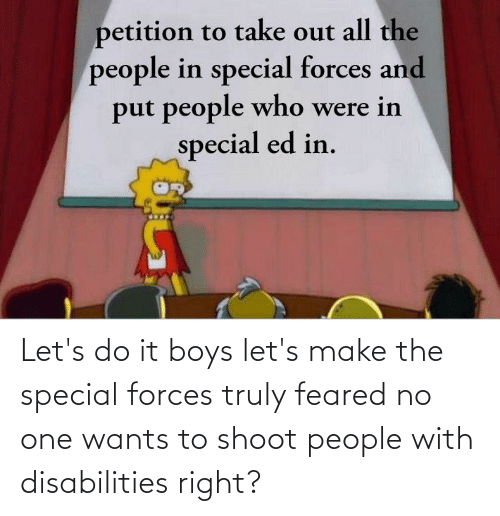 special forces: Let's do it boys let's make the special forces truly feared no one wants to shoot people with disabilities right?