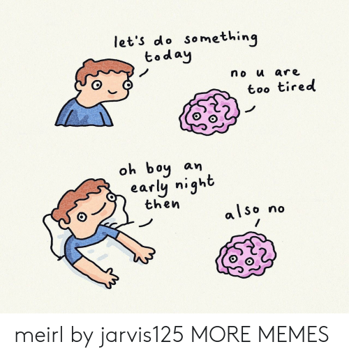 Too Tired: let's do something  today  no u are  too tired  oh boy  an  early night  then  also  no meirl by jarvis125 MORE MEMES