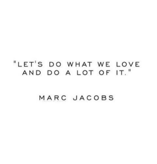 """Marc Jacobs: """" LET'S DO WHAT WE LOV E  AND DO A LOT OF IT  MARC JACOBS"""