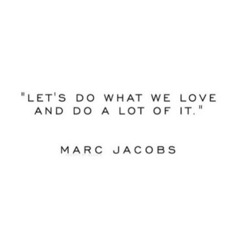 """Marc Jacobs: """" LET'S DO WHAT WE LOVE  AND DO A LOT OF IT  MARC JACOBS"""