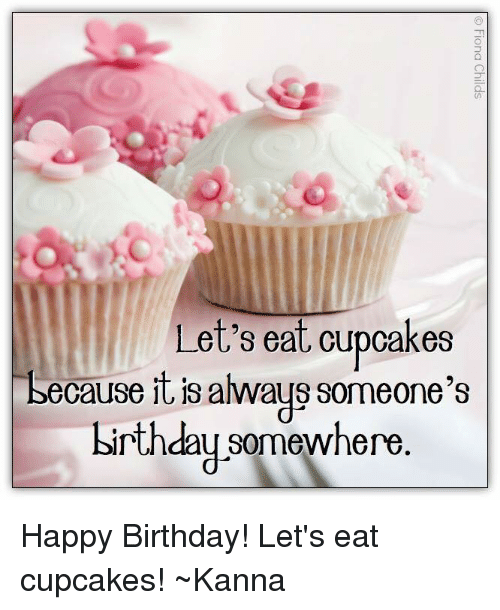 Memes, Happy Birthday, and Cupcakes: Let's eat cupcakes  because it is always someone's  birthday somewhere Happy Birthday!  Let's eat cupcakes!  ~Kanna