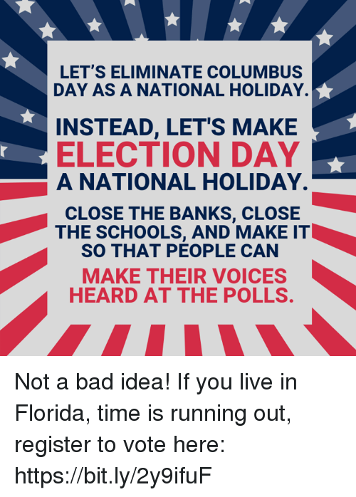 election day: LET'S ELIMINATE COLUMBUS  DAY AS A NATIONAL HOLIDAY.  INSTEAD, LETS MAKE  ELECTION DAY  A NATIONAL HOLIDAY.  CLOSE THE BANKS, CLOSE  THE SCHOOLS, AND MAKE IT  SO THAT PEOPLE CAN  MAKE THEIR VOICES  HEARD AT THE POLLS Not a bad idea!   If you live in Florida, time is running out, register to vote here: https://bit.ly/2y9ifuF