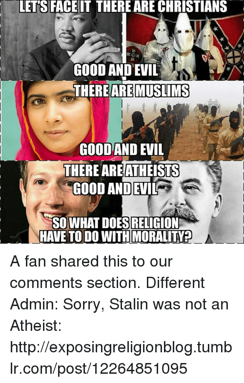 Stalinator: LETS FACE IT THERE ARE CHRISTIANS  GOOD AND EVIL  THERE ARE MUSLIMS  GOOD AND EVIL  THERE ARE ATHEISTS  GOOD AND EVIL  SO WHAT DOES RELIGION  HAVE TO DO WITH MORALITY? A fan shared this to our comments section.  Different Admin: Sorry, Stalin was not an Atheist: http://exposingreligionblog.tumblr.com/post/12264851095