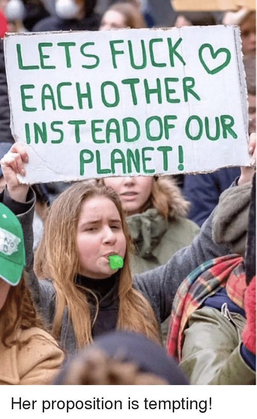 tempting: LETS FUCK  EACHOTHER  INS TEADOF OUR  PLANET! Her proposition is tempting!