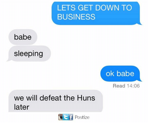 down to business: LETS GET DOWN TO  BUSINESS  babe  sleeping  ok babe  Read 14:06  we will defeat the Huns  later  KEf Postize