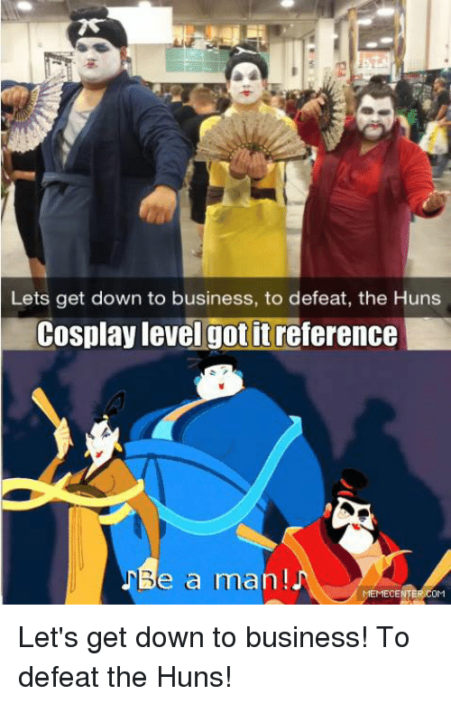 lets get down to business to defeat the huns cosplay 5704486 🔥 25 best memes about to defeat the huns to defeat the huns memes,Get Down Business Meme