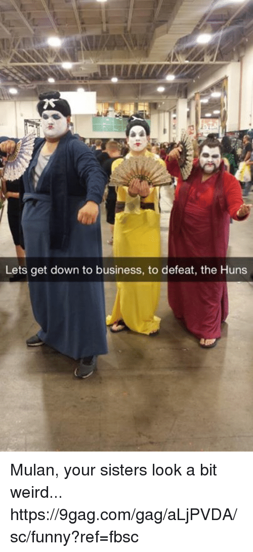 down to business: Lets get down to business, to defeat, the Huns Mulan, your sisters look a bit weird... https://9gag.com/gag/aLjPVDA/sc/funny?ref=fbsc