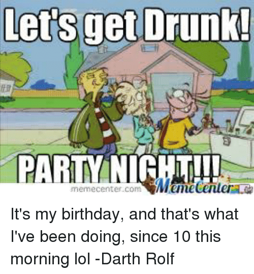 Birthday, Drunk, and Lol: lets get Drunk!  PARTY NITHT!!!  memecenter com It's my birthday, and that's what I've been doing, since 10 this morning lol -Darth Rolf