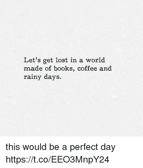 Books, Memes, and Lost: Let's get lost in a world  made of books, coffee and  rainy days. this would be a perfect day https://t.co/EEO3MnpY24
