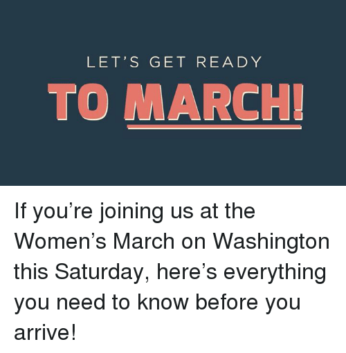 Womens March On Washington: LET'S GET READY  TO MARCH If you're joining us at the Women's March on Washington this Saturday, here's everything you need to know before you arrive!
