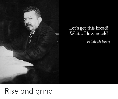 rise and grind: Let's get this bread!  Wait... How much?  - Friedrich Ebert Rise and grind