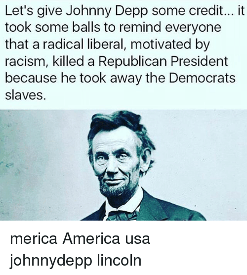 America, Johnny Depp, and Memes: Let's give Johnny Depp some credit... it  took some balls to remind everyone  that a radical liberal, motivated by  racism, killed a Republican President  because he took away the Democrats  slaves. merica America usa johnnydepp lincoln