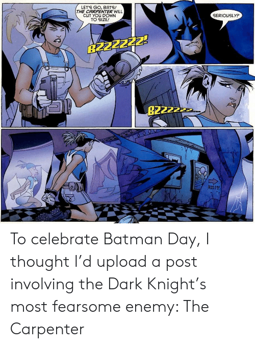 dark knight: LETS GO, BATS!  THE CARPENTER WILL  CUT YOU DOWN  TO SIZE!  SERIOUSLYP  B2ZZZZZ!  B2222  EXIT To celebrate Batman Day, I thought I'd upload a post involving the Dark Knight's most fearsome enemy: The Carpenter