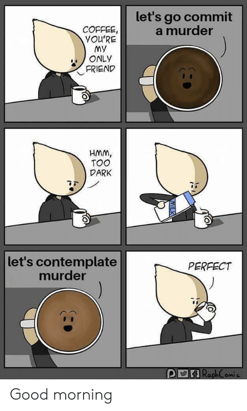 My Only: let's go commit  a murder  COFFEE,  YOU'RE  My  ONLY  FRIEND  HMM,  TOO  DARK  let's contemplate  murder  PERFECT  ARaphComie Good morning