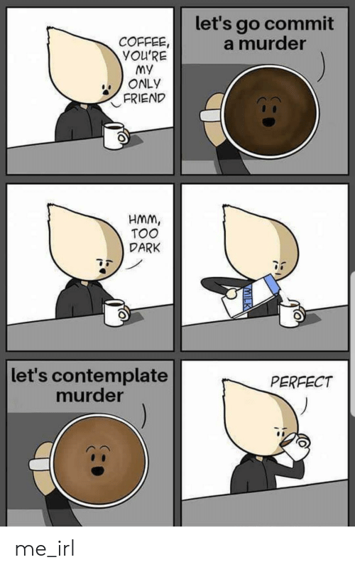 My Only: let's go commit  a murder  COFFEE,  YOU'RE  My  ONLY  FRIEND  HMM,  TOO  DARK  let's contemplate  murder  PERFECT  VMILK me_irl