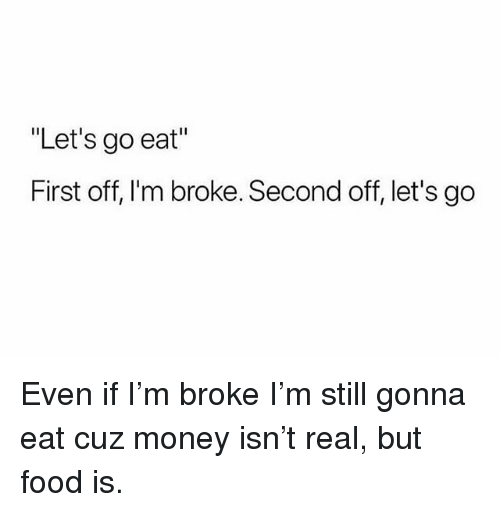 """Food, Money, and Trendy: """"Let's go eat""""  First off, I'm broke. Second off, let's go Even if I'm broke I'm still gonna eat cuz money isn't real, but food is."""