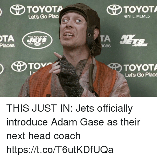 This Just In: Let's Go Plac  @NFL MEMES  Places  ces  TOYOT  Let's Go Place THIS JUST IN: Jets officially introduce Adam Gase as their next head coach https://t.co/T6utKDfUQa
