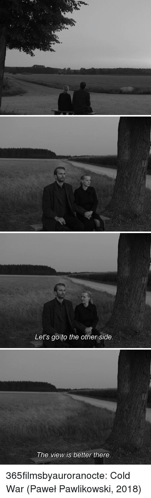 pawe: Let's go to the other side   he view is better there 365filmsbyauroranocte:    Cold War (Paweł Pawlikowski, 2018)