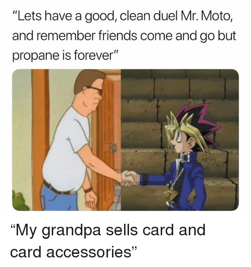 "moto: ""Lets have a good, clean duel Mr. Moto,  and remember friends come and go but  propane is forever"" ""My grandpa sells card and card accessories"""