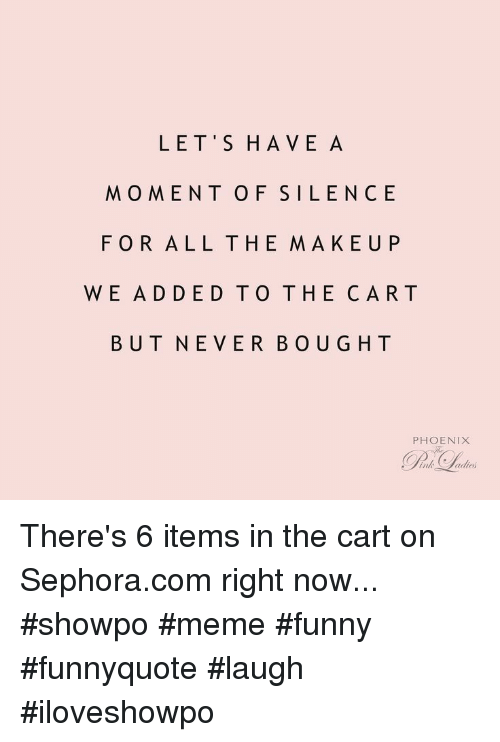 Sephora: LET'S HAVE A  MOMENT OF SILENCE  FOR ALL THE MAKEUP  WE ADDED TO THE CAR T  BUT NEVER BOUG HT  PHOENIX There's 6 items in the cart on Sephora.com right now... #showpo #meme #funny #funnyquote #laugh #iloveshowpo