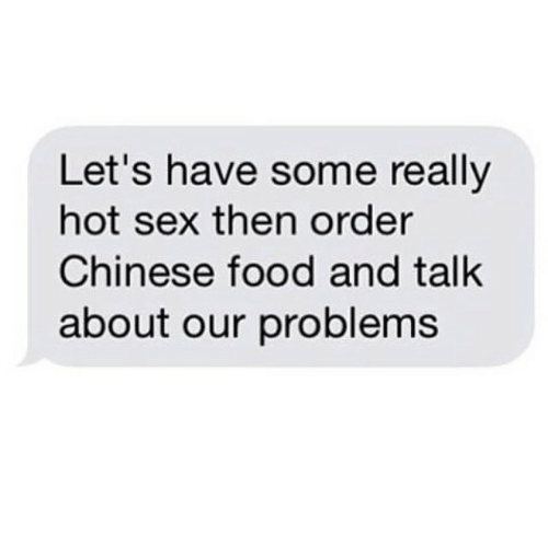 chinese food: Let's have some really  hot sex then order  Chinese food and talk  about our problems