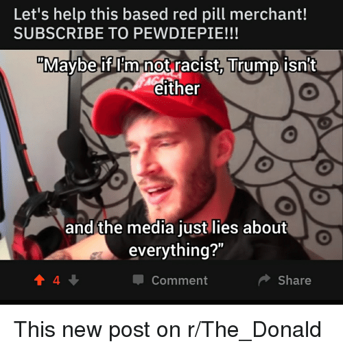"""Racist Trump: Let's help this based red pill merchant!  SUBSCRIBE TO PEWDIEPIE!!!  Mavbe if I'm not racist Trump isnt  either  and the media just lies about  everything?""""  Comment  Share"""