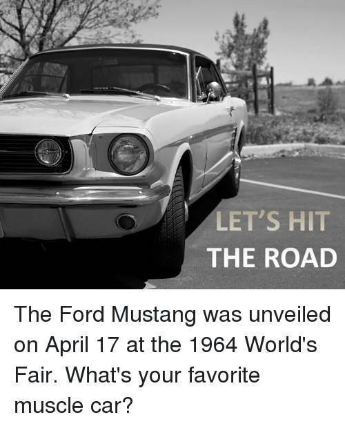 Fords: LET'S HIT  THE ROAD The Ford Mustang was unveiled on April 17 at the 1964 World's Fair. What's your favorite muscle car?