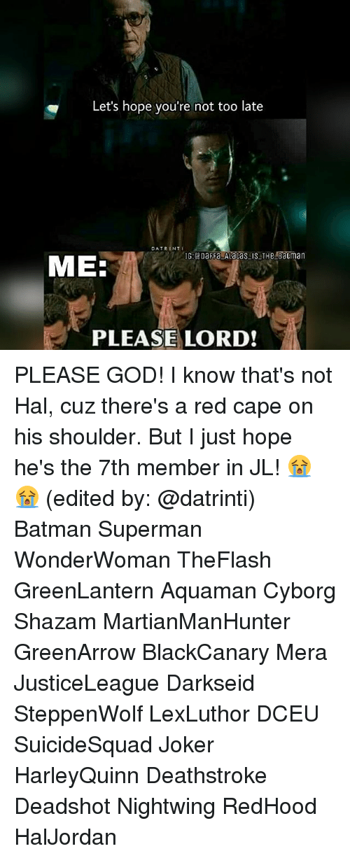 Batman, God, and Joker: Let's hope you're not too late  DATRINTI  ME:  PLEASE LORD! PLEASE GOD! I know that's not Hal, cuz there's a red cape on his shoulder. But I just hope he's the 7th member in JL! 😭😭 (edited by: @datrinti) Batman Superman WonderWoman TheFlash GreenLantern Aquaman Cyborg Shazam MartianManHunter GreenArrow BlackCanary Mera JusticeLeague Darkseid SteppenWolf LexLuthor DCEU SuicideSquad Joker HarleyQuinn Deathstroke Deadshot Nightwing RedHood HalJordan
