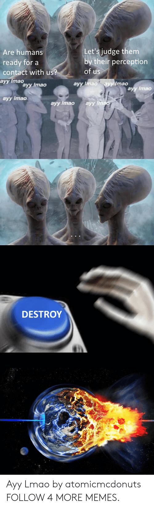 Ayy LMAO: Let's judge them  by their perception  of us  Are humans  ready for a  contact with us?  ayy Imao  ayy Imao  ayy Imao  ayy Imao  ayy Ima  аyy Imao  ayy Imao  аyy linao  DESTROY Ayy Lmao by atomicmcdonuts FOLLOW 4 MORE MEMES.