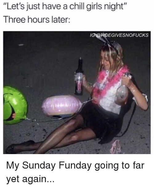 """Sunday Funday: """"Let's just have a chill girls night""""  Three hours later:  G@HOEGIVESNOFUCKS My Sunday Funday going to far yet again..."""