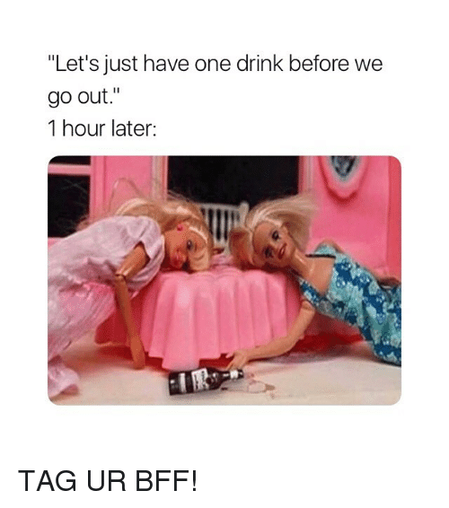 """1 Hour Later: """"Let's just have one drink before we  9o out.""""  1 hour later: TAG UR BFF!"""