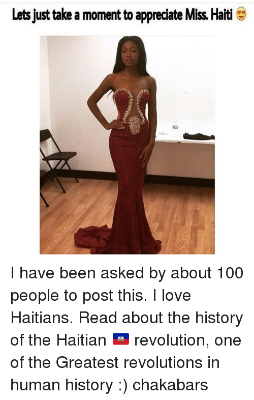 Memes, Appreciate, and Haiti: Lets just take a moment to appreciate Miss Haiti I have been asked by about 100 people to post this. I love Haitians. Read about the history of the Haitian 🇭🇹 revolution, one of the Greatest revolutions in human history :) chakabars