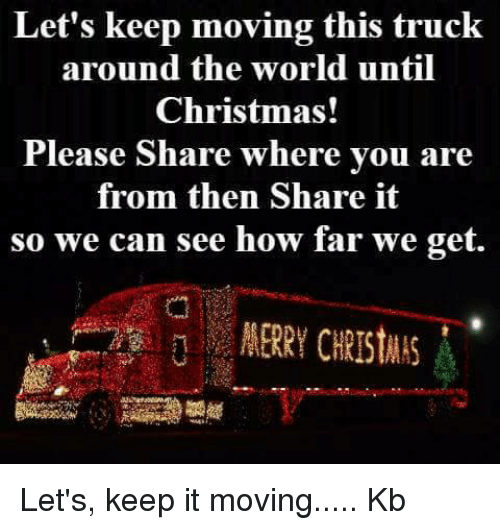 Let Keep: Let's keep moving this truck  around the world until  Christmas!  Please Share where you are  from then Share it  so we can see how far we get. Let's, keep it moving..... Kb