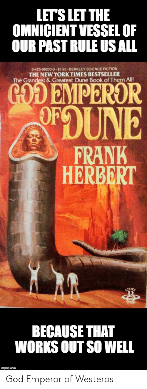 berkley: LET'S LET THE  OMNICIENT VESSEL OF  OUR PAST RULE US ALL  0-425-06233-3 $3.95 - BERKLEY SsCIENCE FICTION  THE NEW YORK TIMES BESTSELLER  The Grandest & Greatest Dune Book of Them All!  GOD EMPEROR  OFOUNE  FRANK  HERBERT  SCIENCE  FICTION  BECAUSE THAT  WORKS OUT SO WELL  imgflip.com God Emperor of Westeros