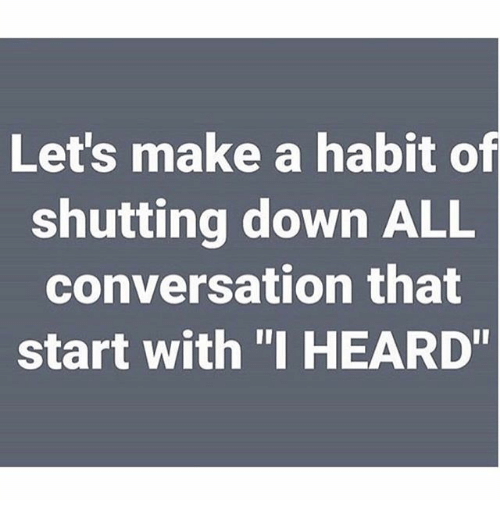 "Habited: Let's make a habit of  shutting down ALL  conversation that  start with ""I HEARD"""