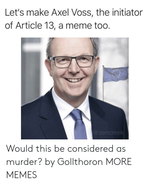 axel: Let's make Axel Voss, the initiator  of Article 13, a meme too.  @zencree Would this be considered as murder? by Gollthoron MORE MEMES