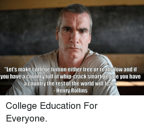 """whip: """"Let's make college tuition either free orreallylow and i  you have a country full of whip-crack smar neonie you have  a country the rest of the world will fealr  Henry Rollins <p>College Education For Everyone.</p>"""