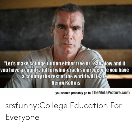 """rollins: """"Let's make college tuition either free orreallylow and if  you have a country full of whip-crack smartpeople you have  a country the rest of the world will fealr  Henry Rollins  you should probably go to TheMetaPicture.com srsfunny:College Education For Everyone"""