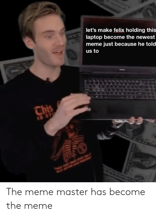 Newest Meme: let's make felix holding this  laptop become the newest  meme just because he told  us to The meme master has become the meme