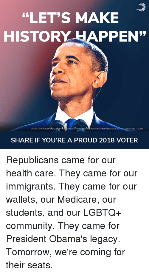 "Medicare: ""LET'S MAKE  HISTORY APPEN  Derivative of Photo by  or America: flickr  ackobamadotcom/8167751566  SHARE IF YOU'RE A PROUD 2018 VOTER Republicans came for our health care. They came for our immigrants. They came for our wallets, our Medicare, our students, and our LGBTQ+ community. They came for President Obama's legacy.  Tomorrow, we're coming for their seats."
