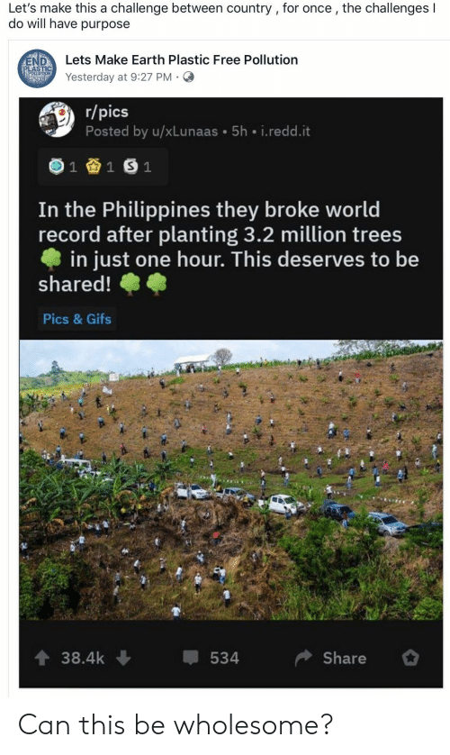 Challenges: Let's make this a challenge between country , for once, the challenges I  do will have purpose  Lets Make Earth Plastic Free Pollution  END  PLASTIC  POELUTION  Yesterday at 9:27 PM  r/pics  Posted by u/xLunaas 5h i.redd.it  1  1 S 1  In the Philippines they broke world  record after planting 3.2 million trees  in just one hour. This deserves to be  shared!  Pics & Gifs  t 38.4k  Share  534 Can this be wholesome?