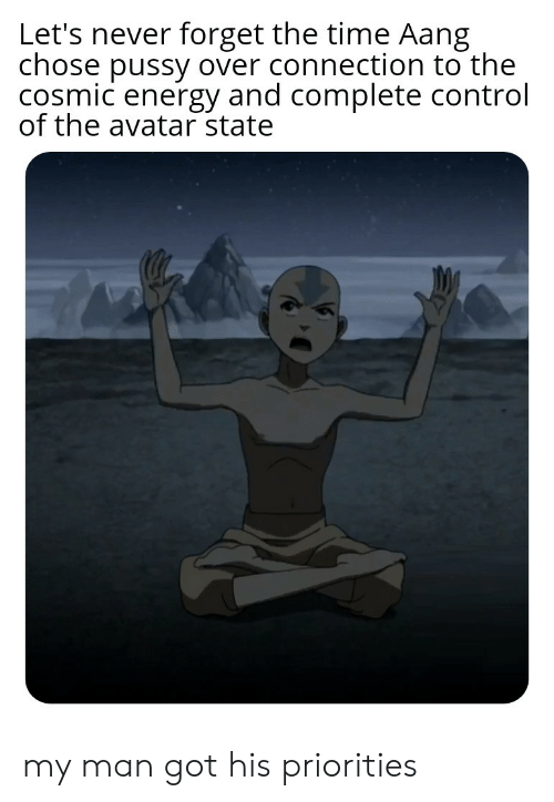 Aang: Let's never forget the time Aang  chose pussy over connection to the  cosmic energy and complete control  of the avatar state my man got his priorities