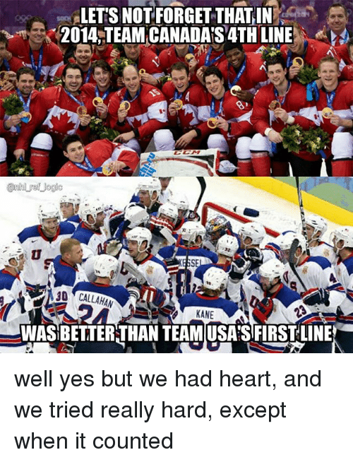 Logic, Memes, and National Hockey League (NHL): LETS NOTFORGET THATIN  2014 TEAM CANADAS 4TH LINE  @nhl ref logic  t)  3D CALLAHAN  KAN  WAS BETTERTHAN TEAMUSASFIRSTLINE well yes but we had heart, and we tried really hard, except when it counted