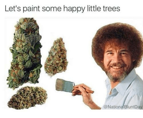 memes: Let's paint some happy little trees  @National BluntDay