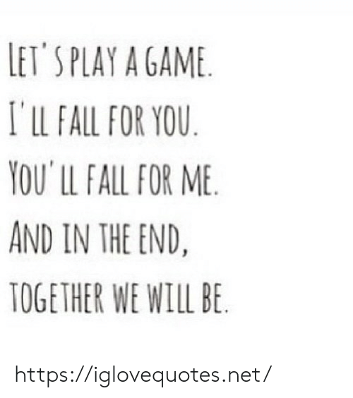 lets play: LET'S PLAY A GAME  I'lLL FALL FOR YOU  YOU' LL FALL FOR ME  AND IN THE END.  TOGETHER WE WILL BE https://iglovequotes.net/